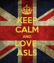 KEEP CALM AND LOVE  ASLS - Personalised Poster large