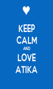 KEEP CALM AND LOVE ATIKA - Personalised Poster large