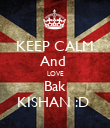 KEEP CALM And  LOVE Bak KISHAN :D  - Personalised Poster large