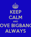 KEEP CALM AND LOVE BIGBANG  ALWAYS - Personalised Poster small