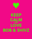 KEEP CALM AND LOVE BOB & SHIVZ - Personalised Poster large
