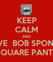 KEEP CALM AND LOVE  BOB SPONGE  SQUARE PANTS - Personalised Poster large