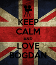KEEP CALM AND LOVE BOGDAN - Personalised Poster large