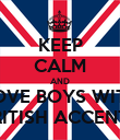 KEEP CALM AND LOVE BOYS WITH BRITISH ACCENTS - Personalised Poster large