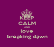 KEEP CALM AND love breaking dawn - Personalised Poster large