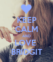 KEEP CALM AND LOVE  BRIDGIT - Personalised Poster large
