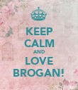 KEEP CALM AND LOVE BROGAN! - Personalised Poster large