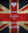 Keep Calm And Love  Caitlin - Personalised Poster large