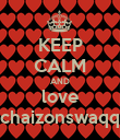 KEEP CALM AND love chaizonswaqq - Personalised Poster large