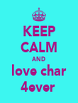 KEEP CALM AND love char 4ever  - Personalised Poster large