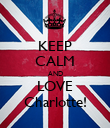 KEEP CALM AND LOVE Charlotte! - Personalised Poster large