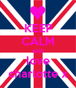 KEEP CALM AND love charlotte x - Personalised Poster large