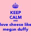 KEEP CALM AND love cheese like megan duffy - Personalised Poster large