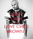 KEEP CALM AND LOVE CHRIS BROWN ! - Personalised Poster large