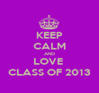 KEEP CALM AND LOVE  CLASS OF 2013 - Personalised Poster large