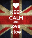 KEEP CALM AND love  cloe - Personalised Poster large
