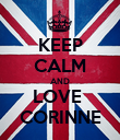 KEEP CALM AND LOVE  CORINNE - Personalised Poster large