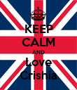 KEEP CALM AND Love Crishia - Personalised Poster small