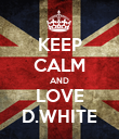 KEEP CALM AND LOVE D.WHITE - Personalised Poster large