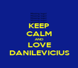 KEEP CALM AND LOVE DANILEVICIUS - Personalised Poster large