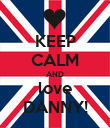 KEEP CALM AND love DANNY! - Personalised Poster small
