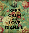 KEEP CALM AND LOVE DIANA K - Personalised Poster large