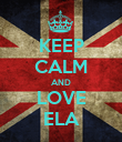 KEEP CALM AND LOVE ELA - Personalised Poster large