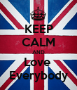 KEEP CALM AND Love  Everybody - Personalised Poster large