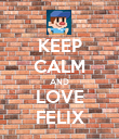 KEEP CALM AND LOVE FELIX - Personalised Poster large