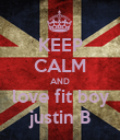 KEEP CALM AND love fit boy justin B - Personalised Poster large