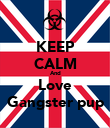 KEEP CALM And Love Gangster pup - Personalised Poster large