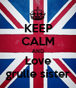 KEEP CALM AND Love grulle sister - Personalised Poster large
