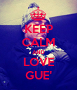 KEEP CALM AND LOVE GUE' - Personalised Poster large