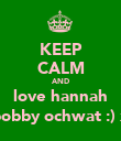 KEEP CALM AND love hannah bobby ochwat :) x - Personalised Poster large
