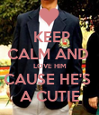 KEEP CALM AND  LOVE HIM CAUSE HE'S  A CUTIE - Personalised Poster large