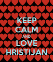 KEEP CALM AND LOVE HRISTIJAN - Personalised Poster large