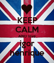 KEEP CALM AND love igor henrique - Personalised Poster large