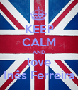 KEEP CALM AND love Inês Ferreira - Personalised Poster large