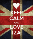 KEEP CALM AND LOVE IZA - Personalised Poster large