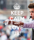 KEEP CALM AND LOVE  JB! - Personalised Poster large