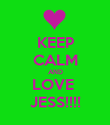 KEEP CALM AND LOVE  JESS!!!! - Personalised Poster large