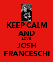 KEEP CALM AND LOVE JOSH FRANCESCHI - Personalised Poster large
