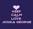 KEEP CALM AND LOVE  JOSIKA GEORGE - Personalised Poster large