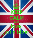 KEEP CALM AND love  justin biber - Personalised Poster large