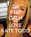 KEEP CALM AND LOVE  KATE TODD - Personalised Poster large