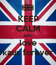 KEEP CALM AND love kaus forever - Personalised Poster large