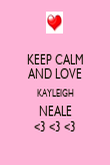 KEEP CALM AND LOVE KAYLEIGH NEALE <3 <3 <3 - Personalised Poster large