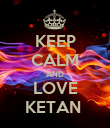 KEEP CALM AND LOVE KETAN  - Personalised Poster small