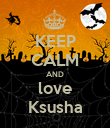 KEEP CALM AND love Ksusha - Personalised Poster large