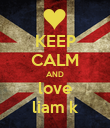 KEEP CALM AND love liam k - Personalised Poster large